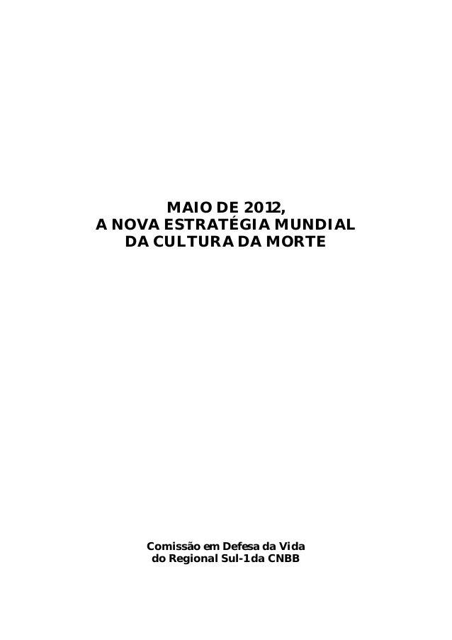 MAIO DE 2012,A NOVA ESTRATÉGIA MUNDIAL   DA CULTURA DA MORTE    Comissão em Defesa da Vida     do Regional Sul-1 da CNBB