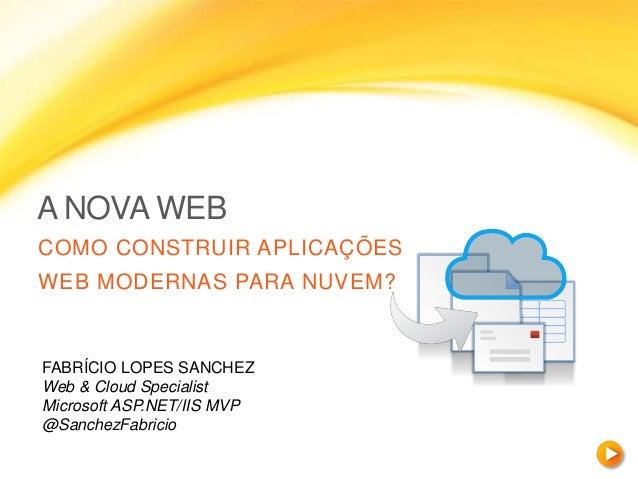 A NOVA WEB COMO CONSTRUIR APLICAÇÕES WEB MODERNAS PARA NUVEM? FABRÍCIO LOPES SANCHEZ Web & Cloud Specialist Microsoft ASP....