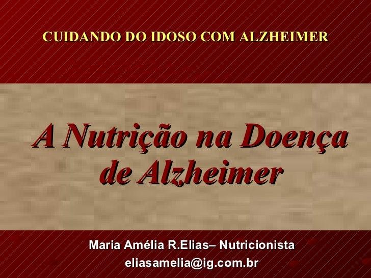 A Nutrição na Doença de Alzheimer Maria Amélia R.Elias– Nutricionista [email_address] CUIDANDO DO IDOSO COM ALZHEIMER