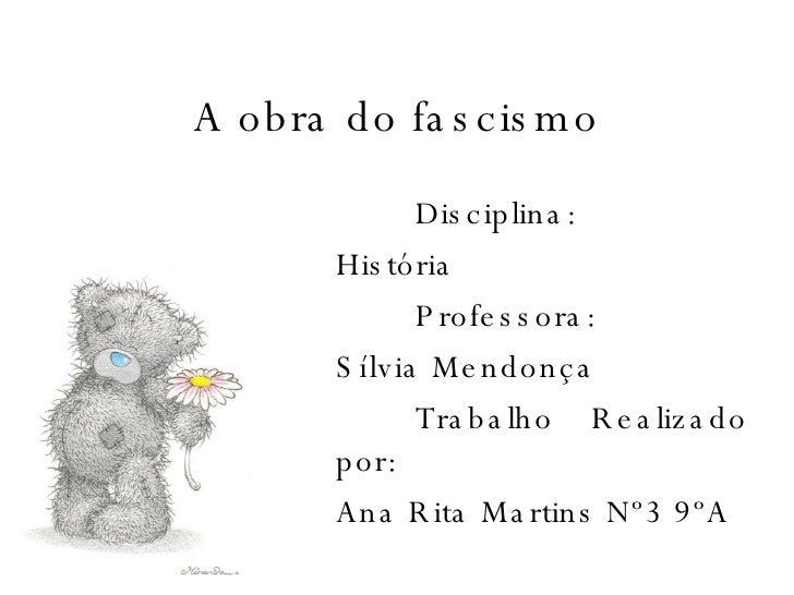 A obra do fascismo Disciplina: História Professora: Sílvia Mendonça Trabalho Realizado por: Ana Rita Martins Nº3 9ºA
