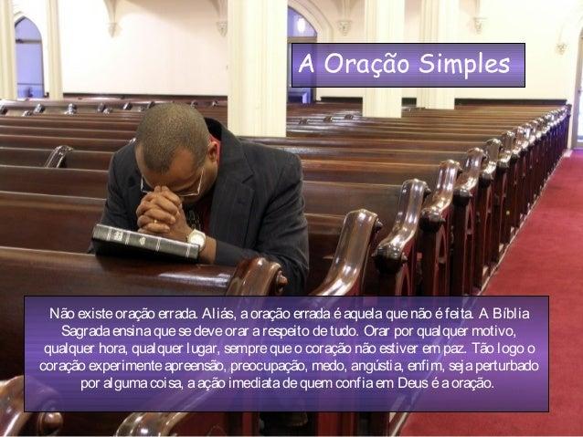 Não existe oração errada. Aliás, aoração erradaéaquelaquenão éfeita. A Bíblia Sagradaensinaque sedeveorar arespeito detudo...