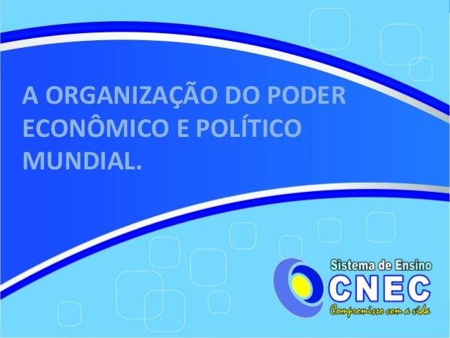 A ORGANIZAÇÃO DO PODERECONÔMICO E POLÍTICOMUNDIAL.