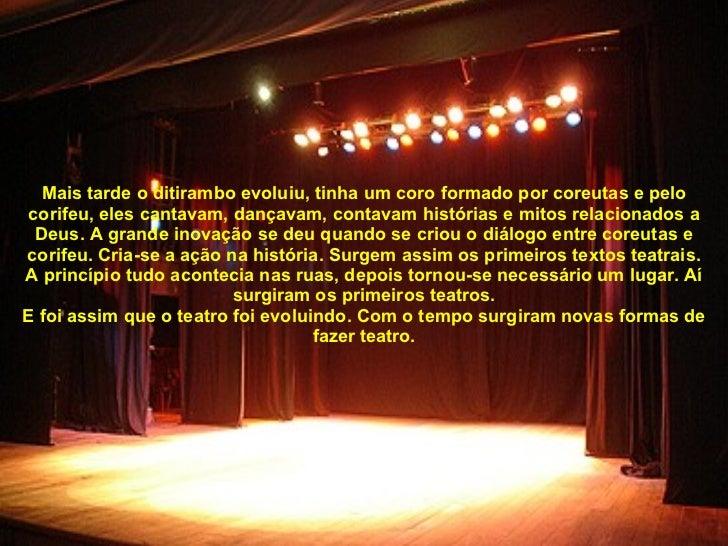 Mais tarde o ditirambo evoluiu, tinha um coro formado por coreutas e pelo corifeu, eles cantavam, dançavam, contavam histó...