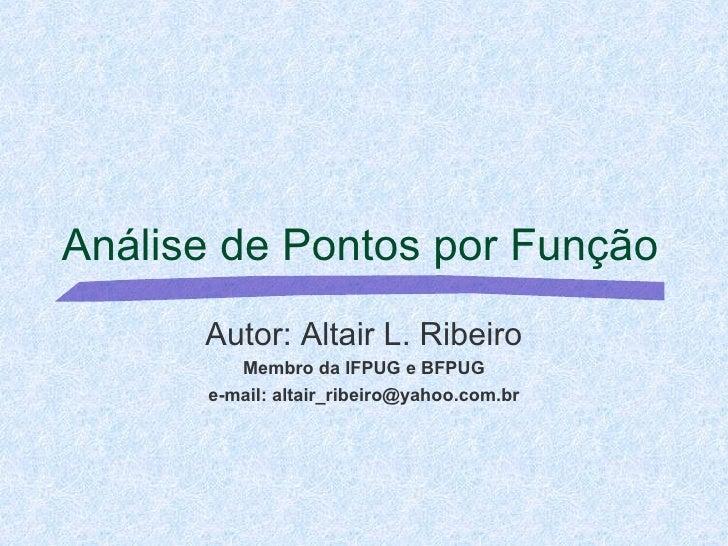 Análise de Pontos por Função Autor: Altair L. Ribeiro Membro da IFPUG e BFPUG e-mail: altair_ribeiro@yahoo.com.br