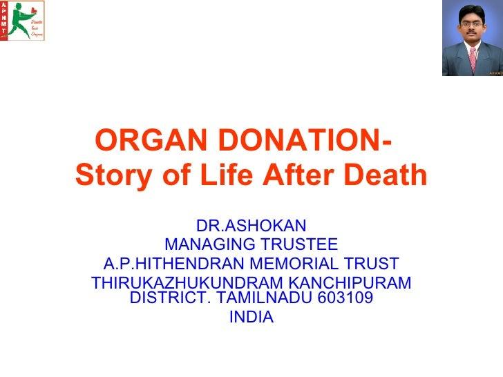 ORGAN DONATION-  Story of Life After Death DR.ASHOKAN MANAGING TRUSTEE A.P.HITHENDRAN MEMORIAL TRUST THIRUKAZHUKUNDRAM KAN...
