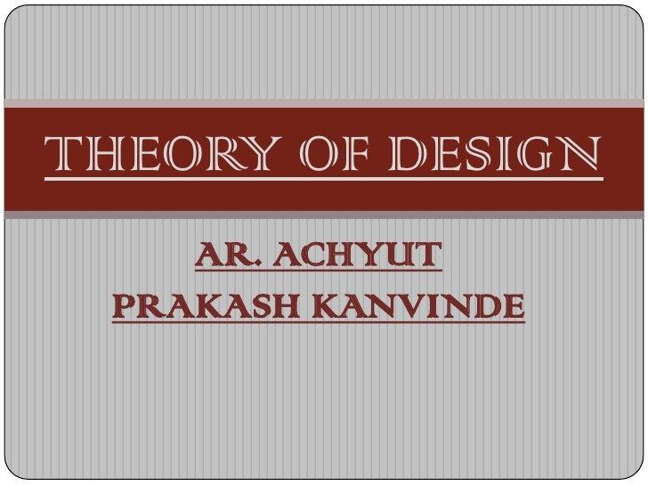 THEORY OF DESIGN    AR. ACHYUT PRAKASH KANVINDE