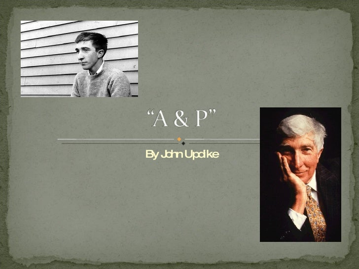 """""""a p"""" by john updike The effect of updike's technique in handling the first-person narration in a&p is to ensure that the reader will not mistake sammy's voice for updike's that is, sammy is not meant to function as a stand-in for updike or as a spokesman for the authorial point of view."""