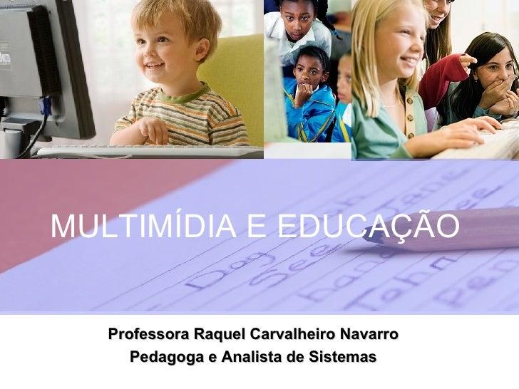 MULTIMÍDIA E EDUCAÇÃO Professora Raquel Carvalheiro Navarro Pedagoga e Analista de Sistemas
