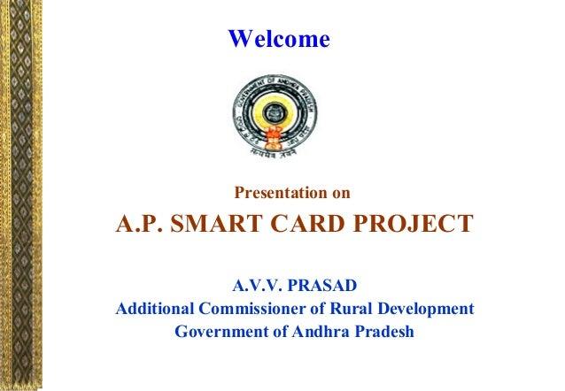 WelcomePresentation onA.P. SMART CARD PROJECTA.V.V. PRASADAdditional Commissioner of Rural DevelopmentGovernment of Andhra...