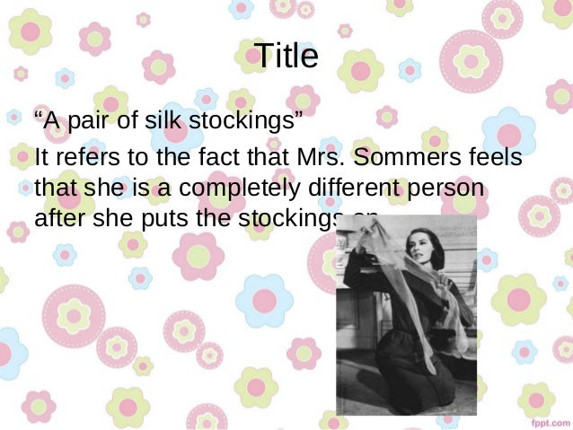 an analysis of a pair of silk stockings by chopin 'a pair of silk stockings', written by kate chopin in 1896, is a five-page fiction about a mother, mrs sommer, who has conflicts within her in how to spend the 'unexpected 15 dollars.