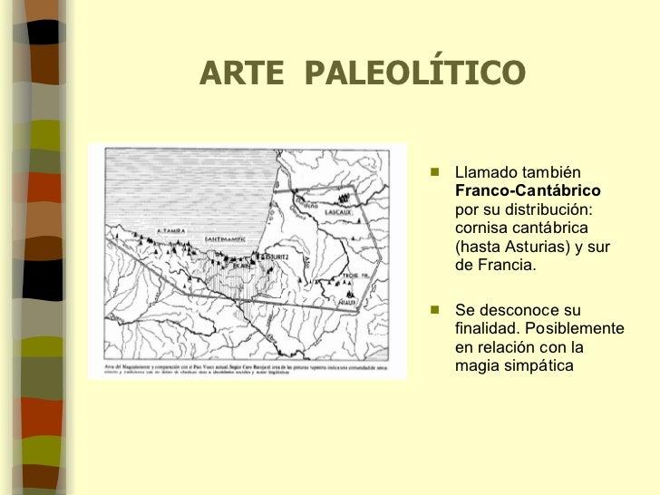 ARTE  PALEOLÍTICO <ul><li>Llamado también  Franco-Cantábrico  por su distribución: cornisa cantábrica (hasta Asturias) y s...