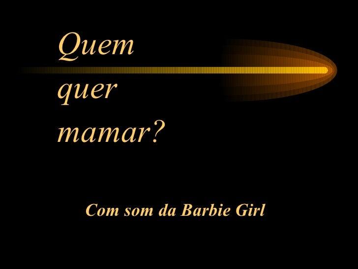 <ul><li>Que m </li></ul><ul><li>quer </li></ul><ul><li>mama r? </li></ul>Com som da Barbie Girl