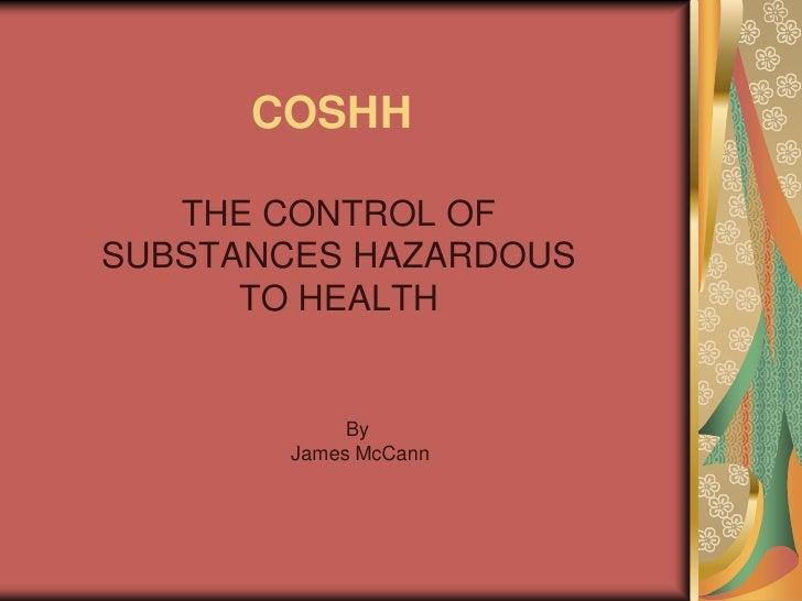 COSHH     THE CONTROL OF SUBSTANCES HAZARDOUS       TO HEALTH               By        James McCann