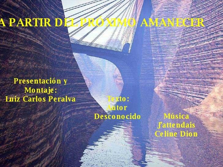 A PARTIR DEL PRÓXIMO AMANECER Presentación y Montaje: Luiz Carlos Peralva Texto: Autor  Desconocido Música J'attendais Cel...