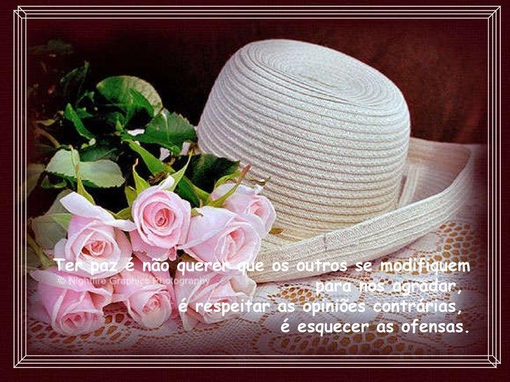 Ter paz é não querer que os outros se modifiquem para nos agradar,  é respeitar as opiniões contrárias,  é esquecer as ofe...