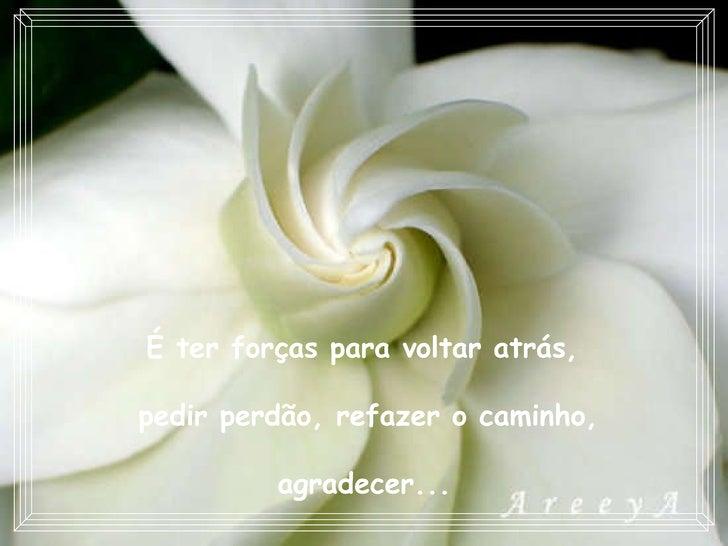 É ter forças para voltar atrás,  pedir perdão, refazer o caminho, agradecer...
