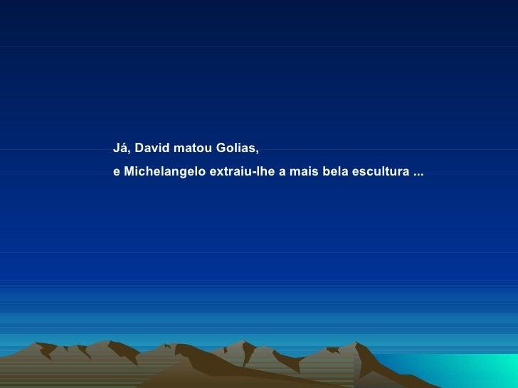 Já, David matou Golias,  e Michelangelo extraiu-lhe a mais bela escultura ...