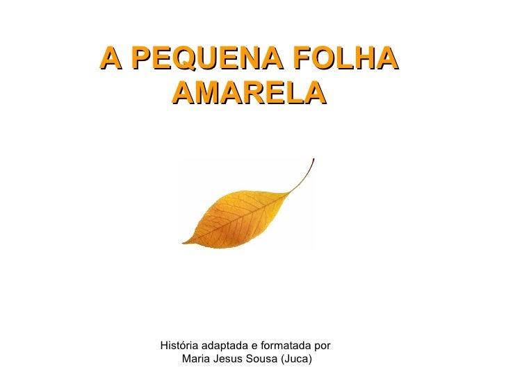 A PEQUENA FOLHA AMARELA História adaptada e formatada por  Maria Jesus Sousa (Juca)