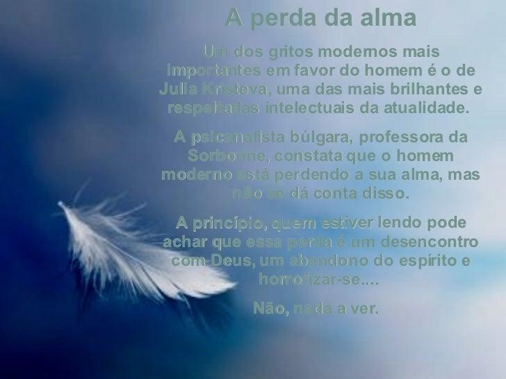 A perda da alma Um dos gritos modernos mais importantes em favor do homem é o de Julia Kristeva, uma das mais brilhantes e...