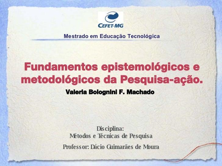 Fundamentos epistemol ógicos e metodológicos da  Pesquisa-aç ão. Disciplina:  M étodos e Técnicas de Pesquisa Professor: D...