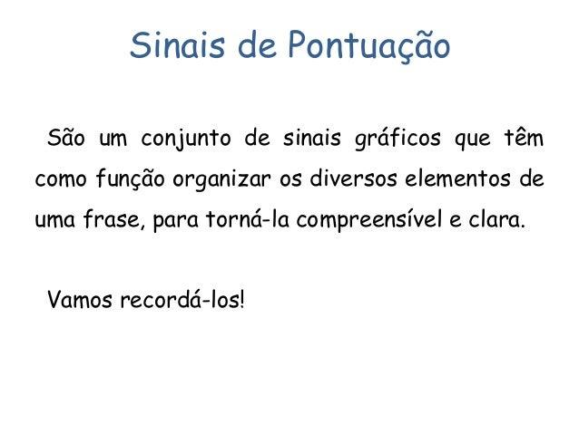 Sinais de Pontuação São um conjunto de sinais gráficos que têm como função organizar os diversos elementos de uma frase, p...