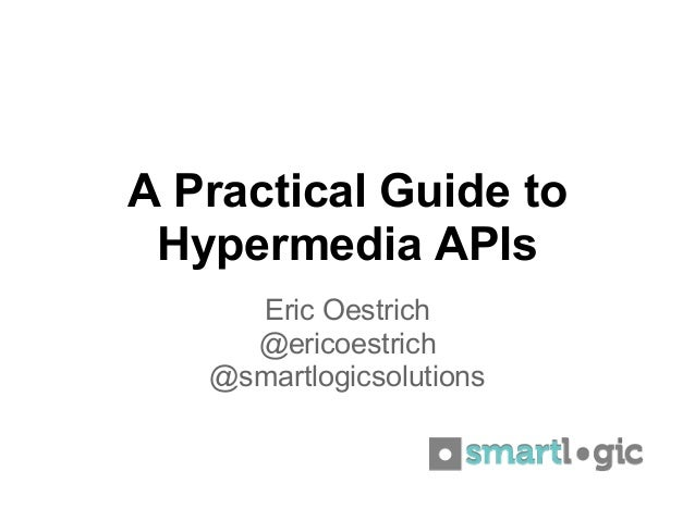 A Practical Guide to Hypermedia APIs     Eric Oestrich     @ericoestrich   @smartlogicsolutions
