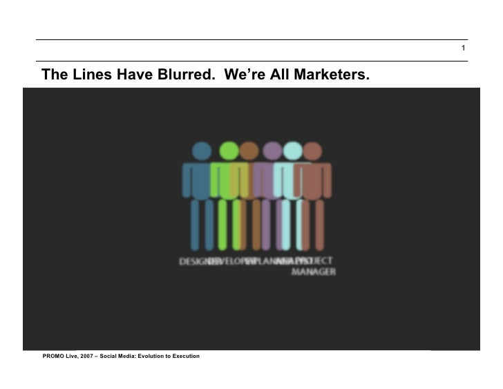 1   The Lines Have Blurred. We're All Marketers.     PROMO Live, 2007 – Social Media: Evolution to Execution