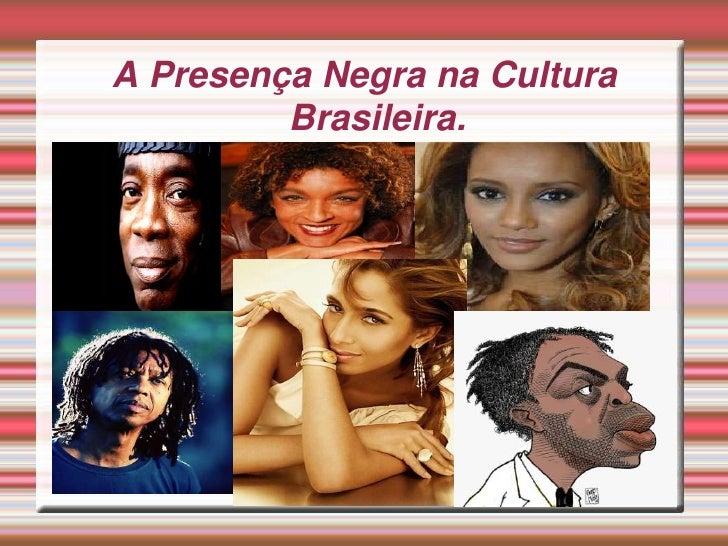 A Presença Negra na Cultura          Brasileira.