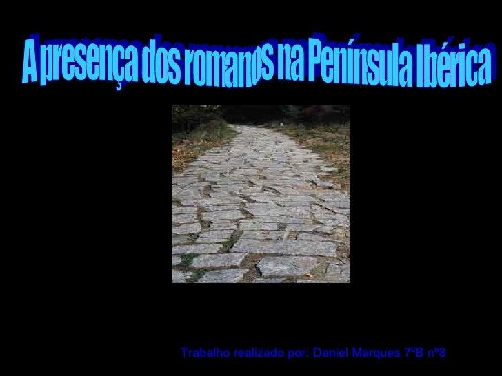 A presença dos romanos na Península Ibérica Trabalho realizado por: Daniel Marques 7ºB nº8