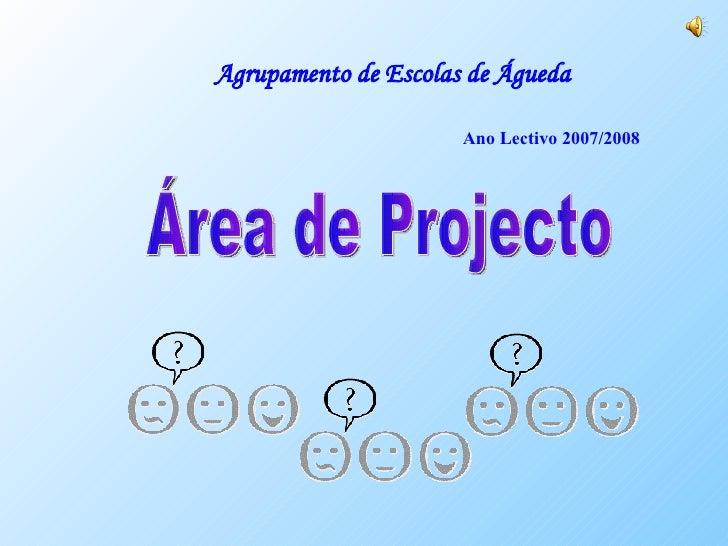 Agrupamento de Escolas de Águeda Ano Lectivo 2007/2008 Área de Projecto