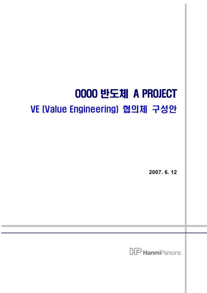 OOOO 반도체 A PROJECT VE (Value Engineering) 협의체 구성안                             2007. 6. 12