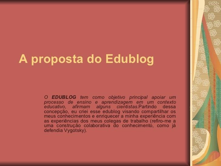 A proposta do Edublog O  EDUBLOG  tem como objetivo principal apoiar um processo de ensino e aprendizagem em um contexto e...