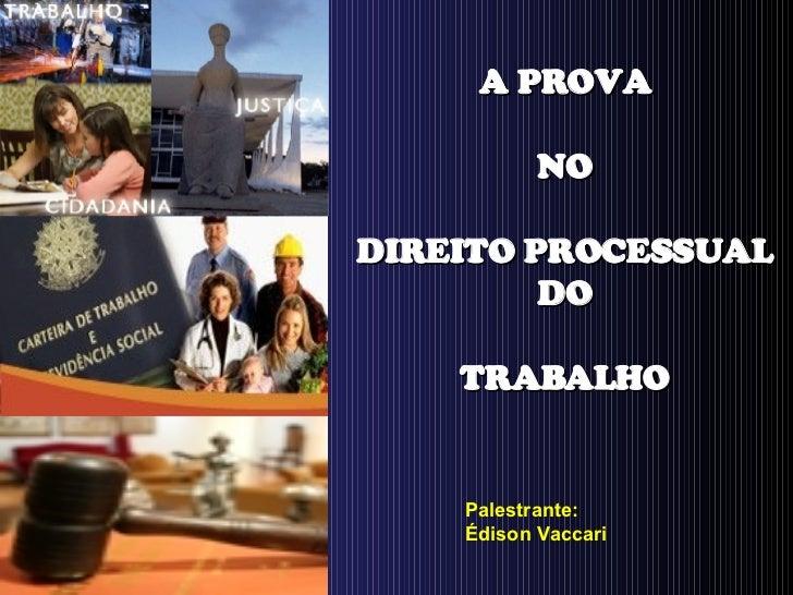 A PROVA NO DIREITO PROCESSUAL DO TRABALHO Palestrante: Édison Vaccari