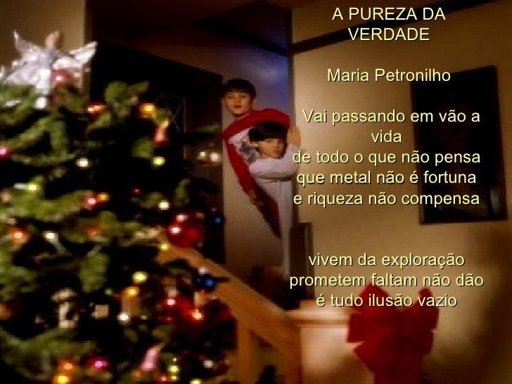 A PUREZA DA VERDADE Maria Petronilho   Vai passando em vão a vida  de todo o que não pensa  que metal não é fortuna  e r...