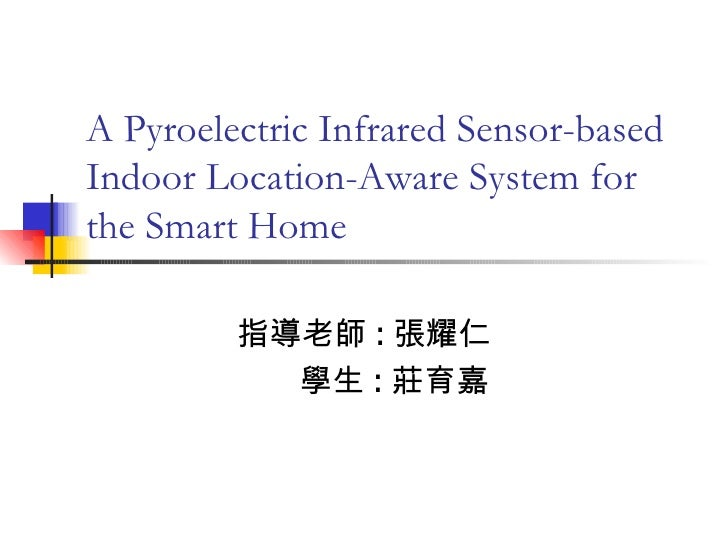 A Pyroelectric Infrared Sensor-based Indoor Location-Aware System for the Smart Home 指導老師 : 張耀仁 學生 : 莊育嘉