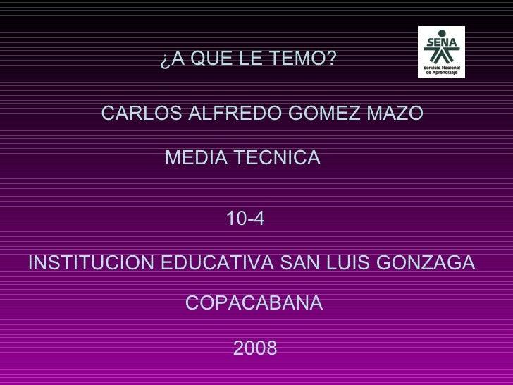 ¿A QUE LE TEMO? CARLOS ALFREDO GOMEZ MAZO 2008 INSTITUCION EDUCATIVA SAN LUIS GONZAGA 10-4 COPACABANA MEDIA TECNICA