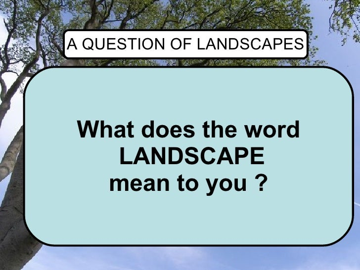 What does the word LANDSCAPE mean to you ? A QUESTION OF LANDSCAPES