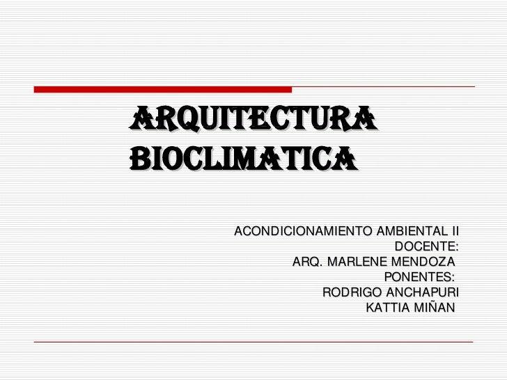 ARQUITECTURA BIOCLIMATICA ACONDICIONAMIENTO AMBIENTAL II DOCENTE: ARQ. MARLENE MENDOZA  PONENTES:  RODRIGO ANCHAPURI KATTI...