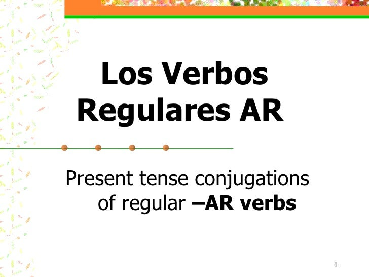 Present tense conjugations  of regular  –AR verbs Los Verbos Regulares AR