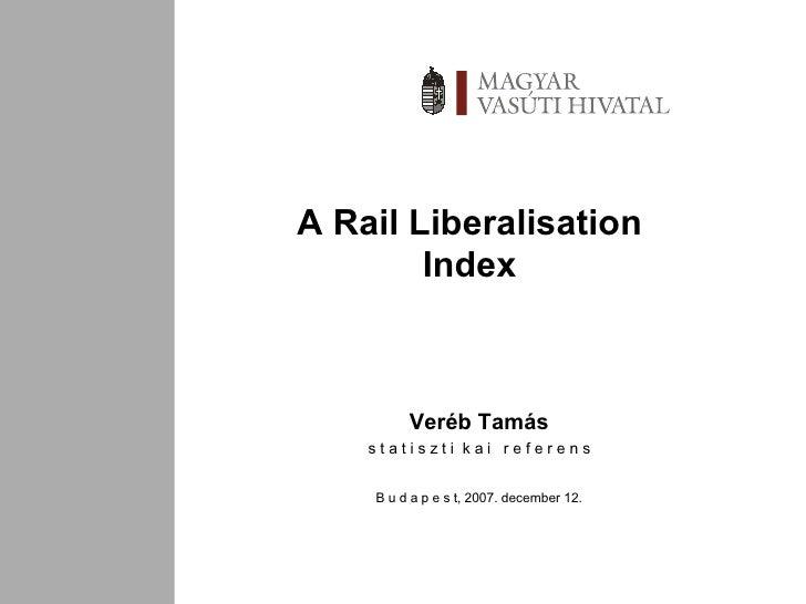 A Rail Liberalisation Index Veréb Tamás s t a t i s z t i  k a i  r e f e r e n s B u d a p e s t,  2007 . december 12.