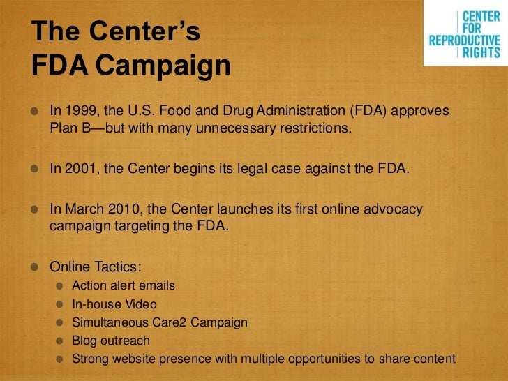 The Center'sFDA Campaign In 1999, the U.S. Food and Drug Administration (FDA) approves Plan B—but with many unnecessary re...