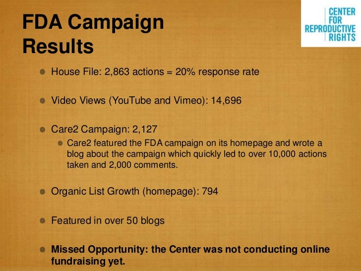 FDA CampaignResults  House File: 2,863 actions = 20% response rate  Video Views (YouTube and Vimeo): 14,696  Care2 Campaig...