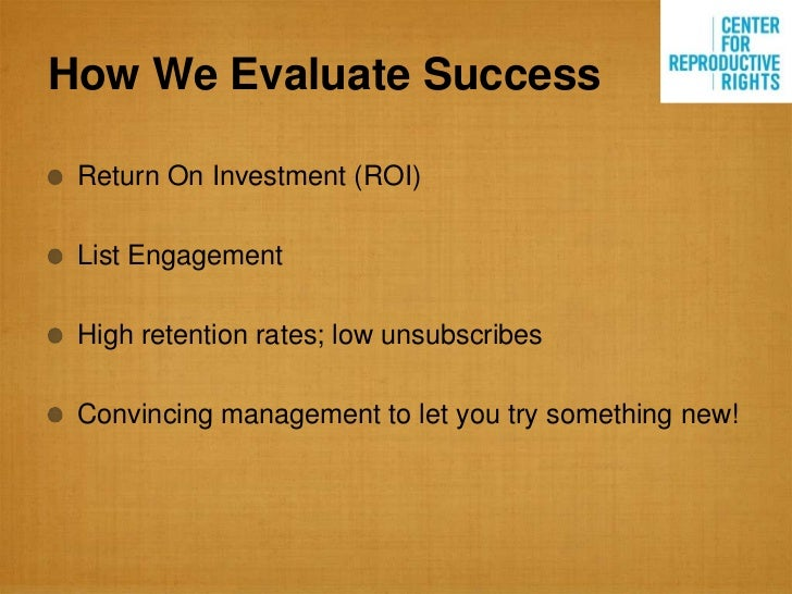 How We Evaluate Success Return On Investment (ROI) List Engagement High retention rates; low unsubscribes Convincing manag...