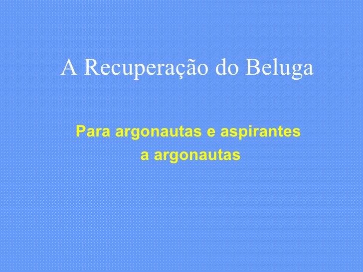 A Recuperação do Beluga Para argonautas e aspirantes a argonautas