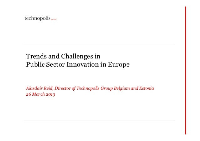 Trends and Challenges inPublic Sector Innovation in EuropeAlasdair Reid, Director of Technopolis Group Belgium and Estonia...
