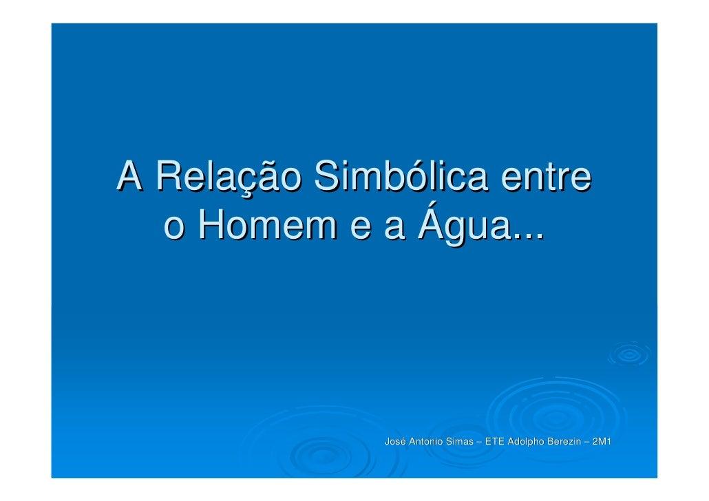 A Relação Simbólica entre   o Homem e a Água...                   José Antonio Simas – ETE Adolpho Berezin – 2M1          ...