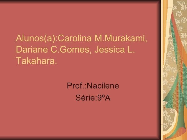 Alunos(a):Carolina M.Murakami, Dariane C.Gomes, Jessica L. Takahara.  Prof.:Nacilene Série:9ºA