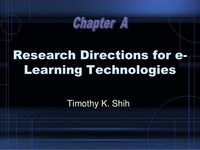 Research Directions for e- Learning Technologies Timothy K. Shih
