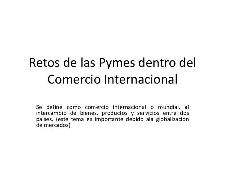 Retos de las Pymes dentro del   Comercio Internacional Se define como comercio internacional o mundial, al intercambio de ...