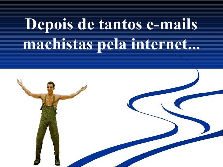Depois de tantos e-mails machistas pela internet...